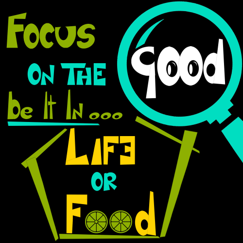 Focus on the Good ,be it in life or food!