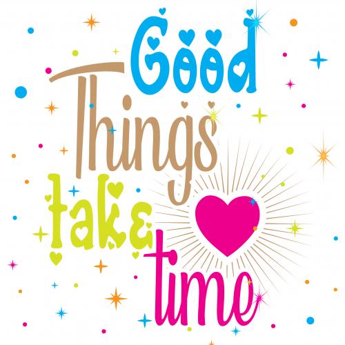 Good Thing Take Time