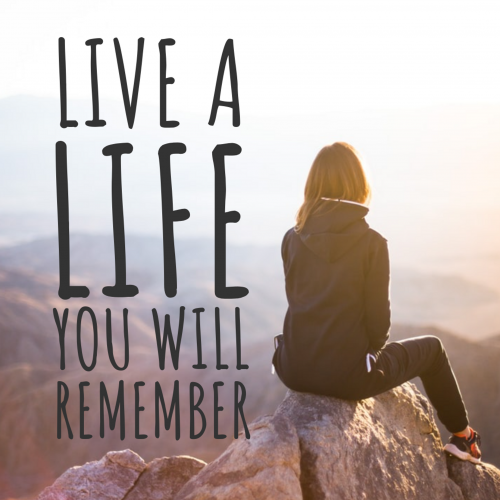 Live a life you will remember